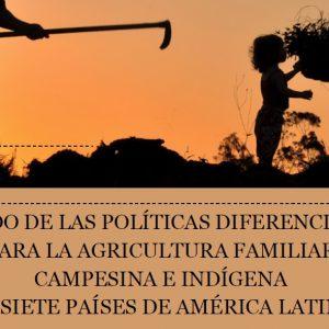 ESTADO DE LAS POLÍTICAS DIFERENCIADAS PARA LA AGRICULTURA FAMILIAR, CAMPESINA Y INDÍGENA EN SIETE PAISES DE LA AMÉRICA LATINA – Compilación y Análisis